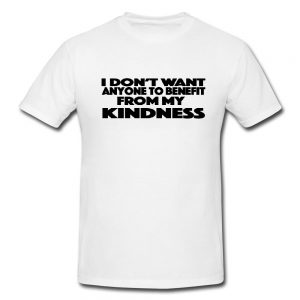 I Don't Want Anyone To Benefit From My Kindness