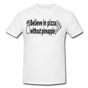 Believe In Pizza Without Pineapple