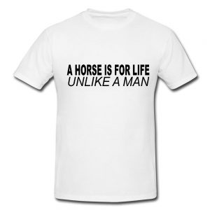 A Horse Is For Life, Unlike A Man